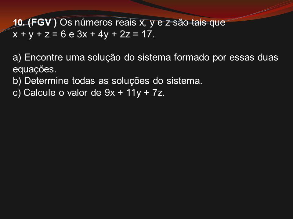 10. (FGV ) Os números reais x, y e z são tais que x + y + z = 6 e 3x + 4y + 2z = 17. a) Encontre uma solução do sistema formado por essas duas equaçõe