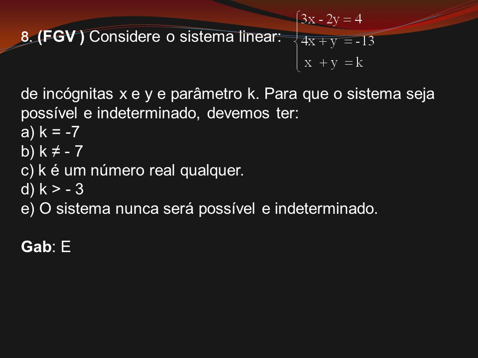 8. (FGV ) Considere o sistema linear: de incógnitas x e y e parâmetro k. Para que o sistema seja possível e indeterminado, devemos ter: a) k = -7 b) k