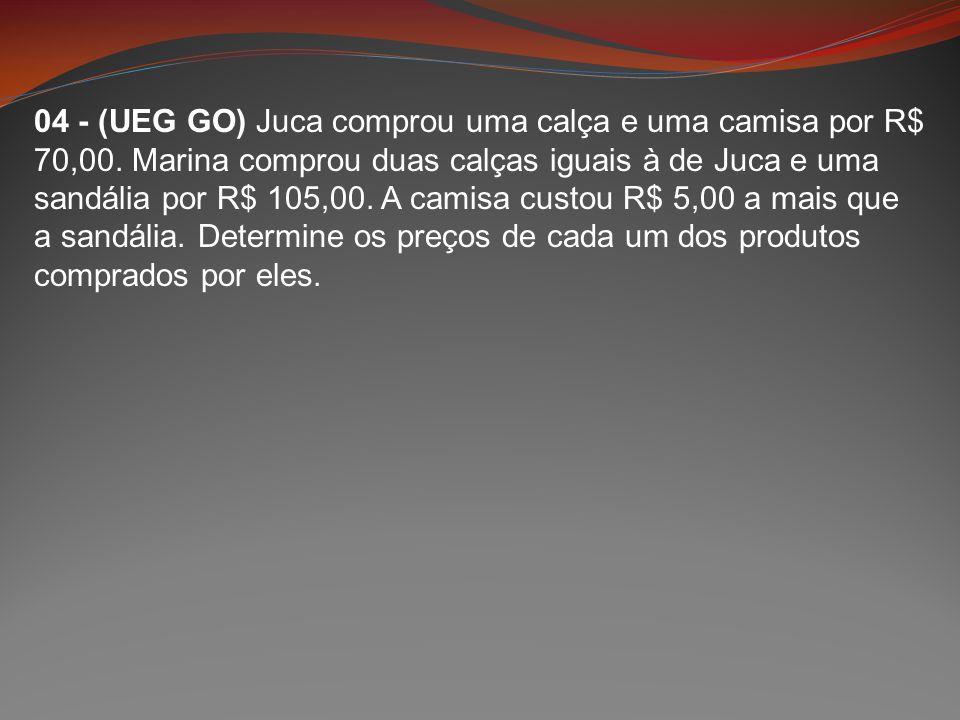 04 - (UEG GO) Juca comprou uma calça e uma camisa por R$ 70,00. Marina comprou duas calças iguais à de Juca e uma sandália por R$ 105,00. A camisa cus