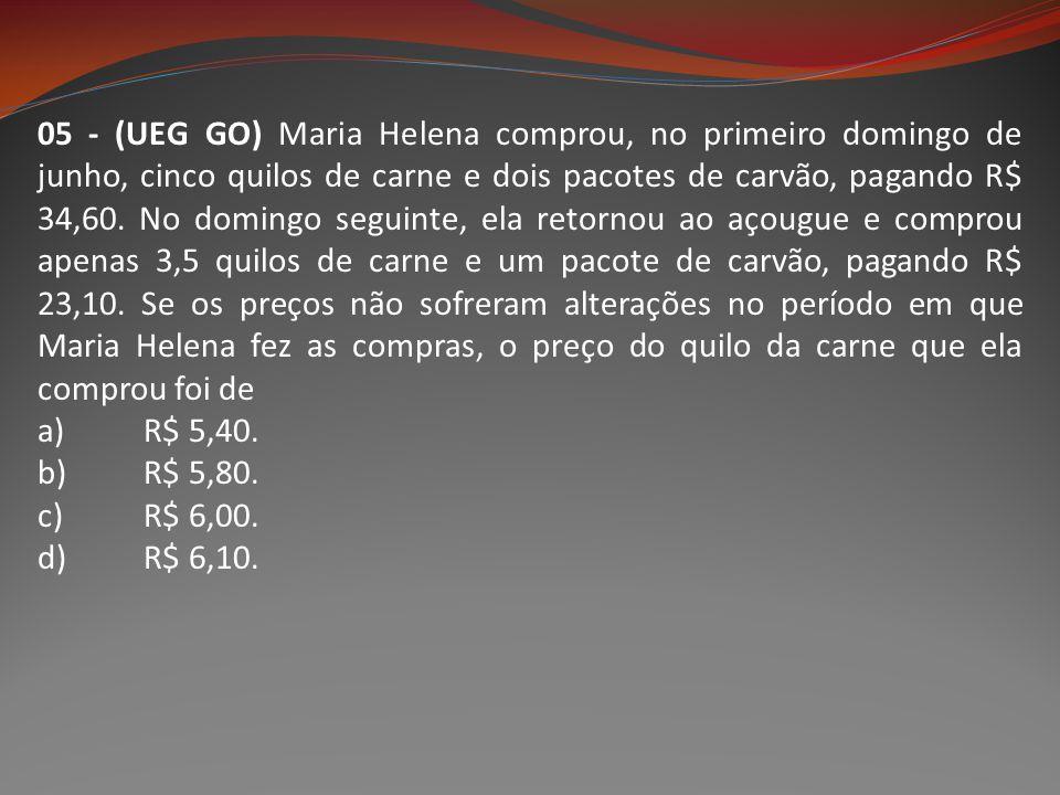 05 - (UEG GO) Maria Helena comprou, no primeiro domingo de junho, cinco quilos de carne e dois pacotes de carvão, pagando R$ 34,60. No domingo seguint