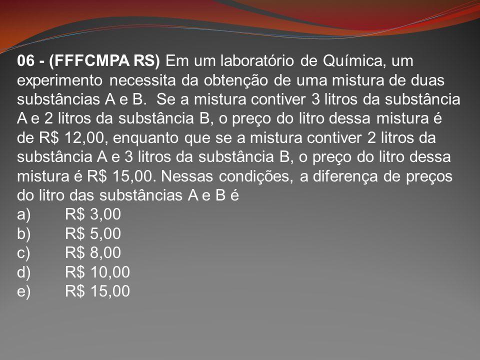06 - (FFFCMPA RS) Em um laboratório de Química, um experimento necessita da obtenção de uma mistura de duas substâncias A e B. Se a mistura contiver 3