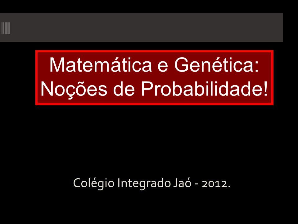 Colégio Integrado Jaó - 2012. Matemática e Genética: Noções de Probabilidade!