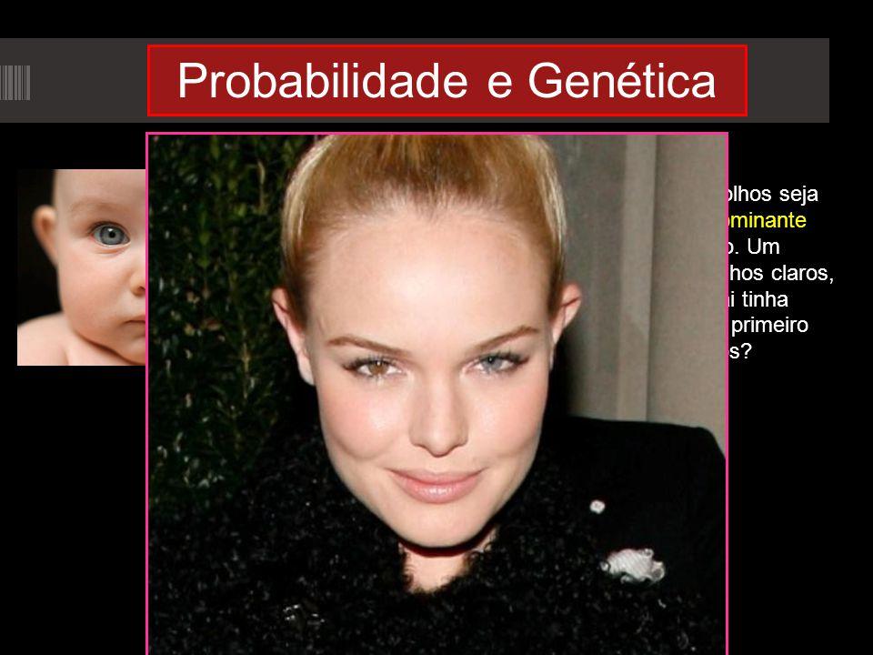 Probabilidade e Genética Cor dos olhos! Suponhamos que o caráter cor dos olhos seja condicionado por um par de genes. Seja C dominante para olho escur