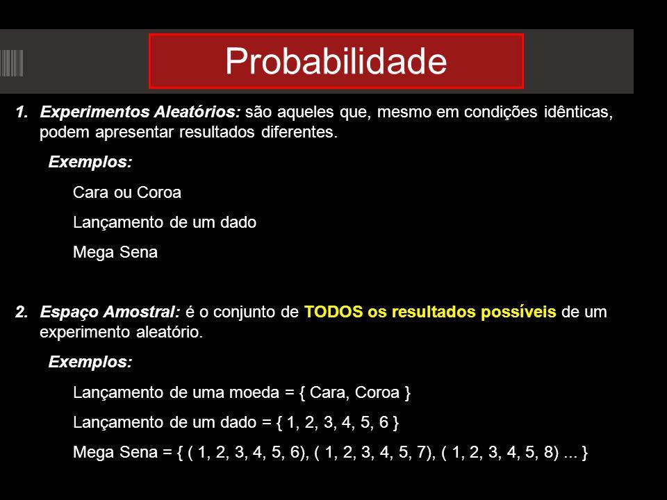 Probabilidade 1.Experimentos Aleatórios: são aqueles que, mesmo em condições idênticas, podem apresentar resultados diferentes. Exemplos: Cara ou Coro