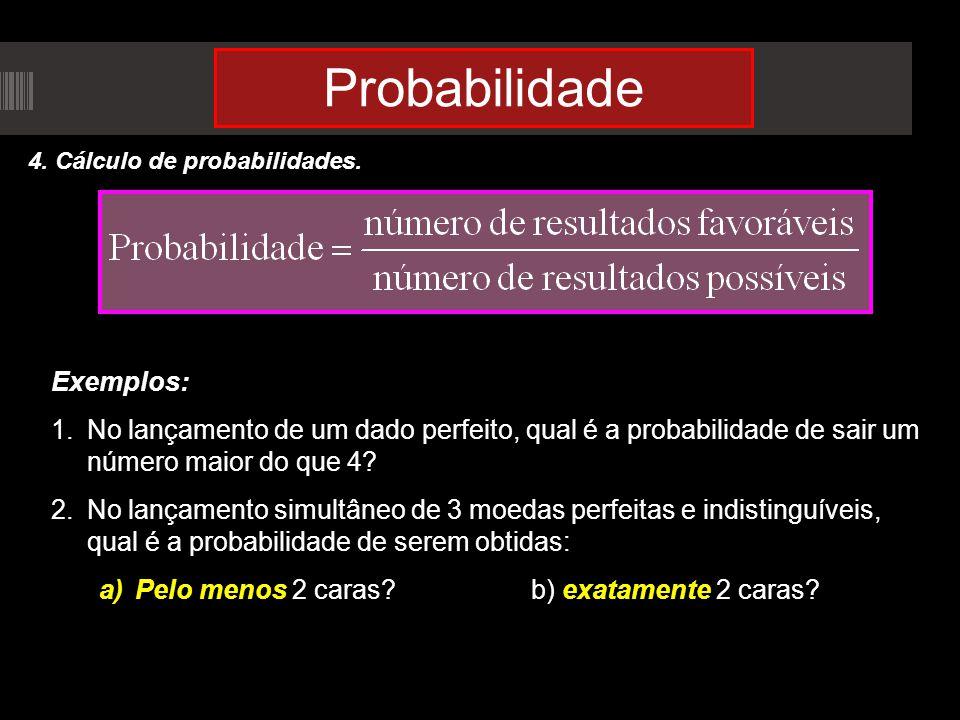 Probabilidade 4. Cálculo de probabilidades. Exemplos: 1.No lançamento de um dado perfeito, qual é a probabilidade de sair um número maior do que 4? 2.
