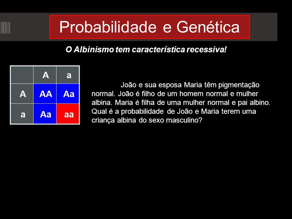 Probabilidade e Genética O Albinismo tem característica recessiva! Aa AAAAa a aa João e sua esposa Maria têm pigmentação normal. João é filho de um ho