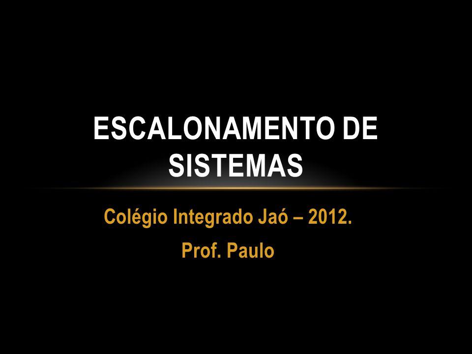 Colégio Integrado Jaó – 2012.Prof. Paulo Sistemas escalonados!