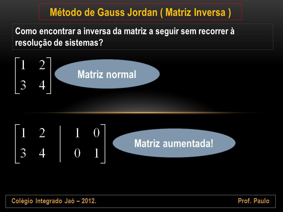 Colégio Integrado Jaó – 2012.Prof. Paulo Método de Gauss Jordan ( Matriz Inversa ) Como encontrar a inversa da matriz a seguir sem recorrer à resoluçã