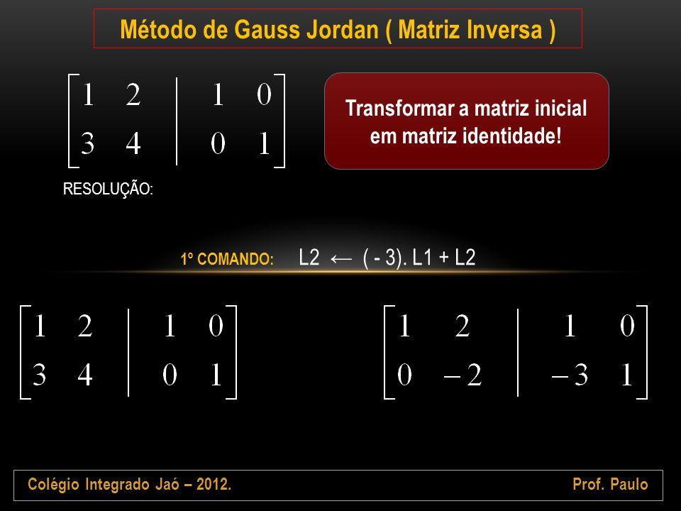 Colégio Integrado Jaó – 2012.Prof. Paulo Método de Gauss Jordan ( Matriz Inversa ) Transformar a matriz inicial em matriz identidade! RESOLUÇÃO: 1º CO