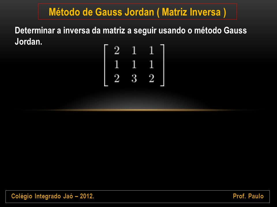 Colégio Integrado Jaó – 2012.Prof. Paulo Método de Gauss Jordan ( Matriz Inversa ) Determinar a inversa da matriz a seguir usando o método Gauss Jorda