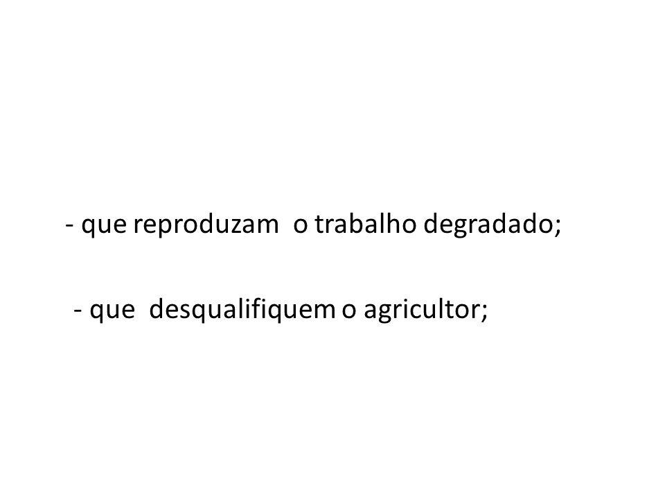 - que reproduzam o trabalho degradado; - que desqualifiquem o agricultor;