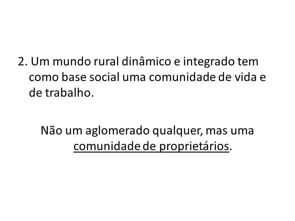 2. Um mundo rural dinâmico e integrado tem como base social uma comunidade de vida e de trabalho. Não um aglomerado qualquer, mas uma comunidade de pr