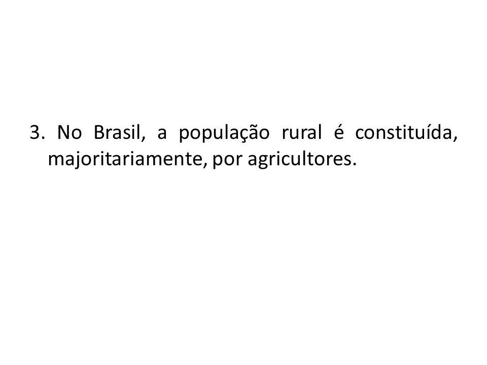 3. No Brasil, a população rural é constituída, majoritariamente, por agricultores.