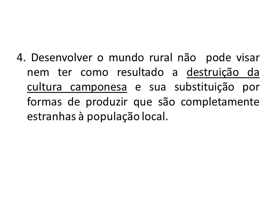 4. Desenvolver o mundo rural não pode visar nem ter como resultado a destruição da cultura camponesa e sua substituição por formas de produzir que são
