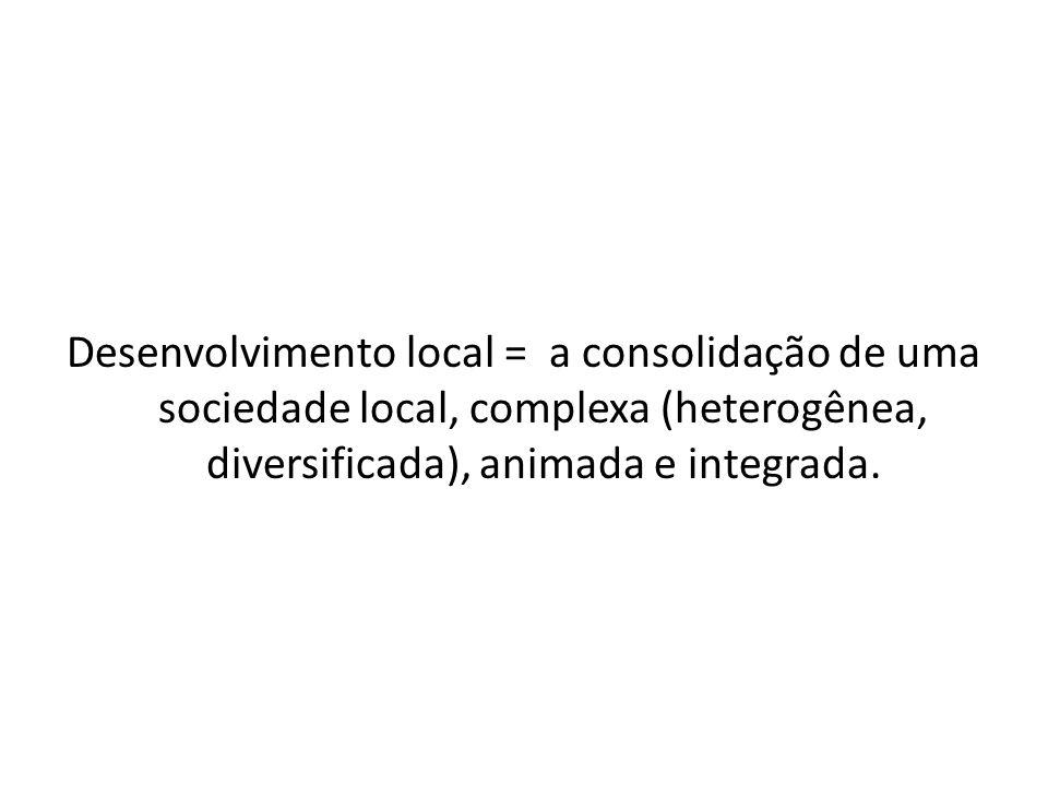 Desenvolvimento local = a consolidação de uma sociedade local, complexa (heterogênea, diversificada), animada e integrada.