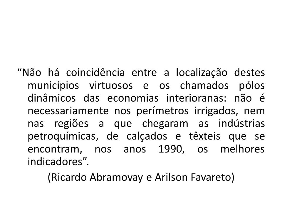 """""""Não há coincidência entre a localização destes municípios virtuosos e os chamados pólos dinâmicos das economias interioranas: não é necessariamente n"""