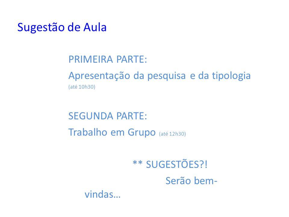 Sugestão de Aula PRIMEIRA PARTE: Apresentação da pesquisa e da tipologia (até 10h30) SEGUNDA PARTE: Trabalho em Grupo (até 12h30) ** SUGESTÕES?! Serão