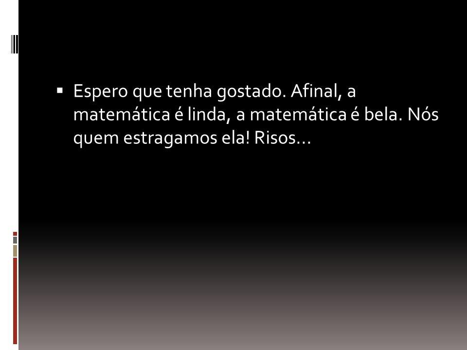  Espero que tenha gostado. Afinal, a matemática é linda, a matemática é bela. Nós quem estragamos ela! Risos...