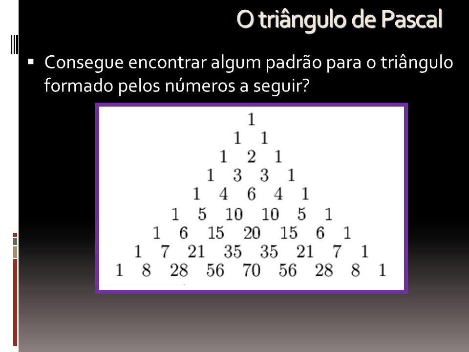 O triângulo de Pascal  Consegue encontrar algum padrão para o triângulo formado pelos números a seguir?