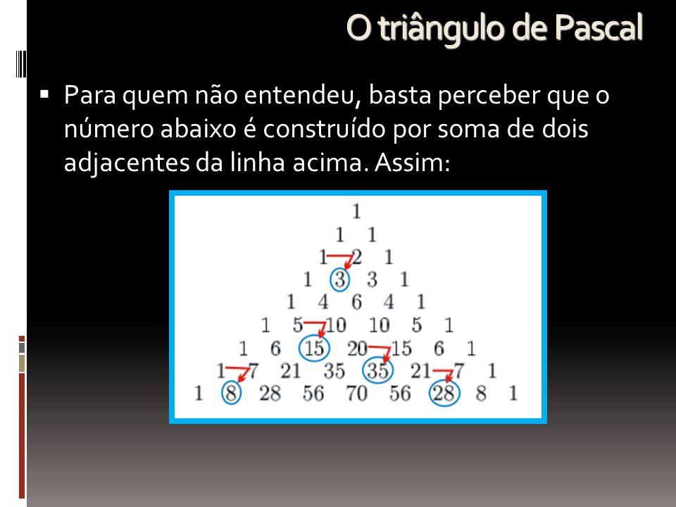 O triângulo de Pascal  Para quem não entendeu, basta perceber que o número abaixo é construído por soma de dois adjacentes da linha acima. Assim: