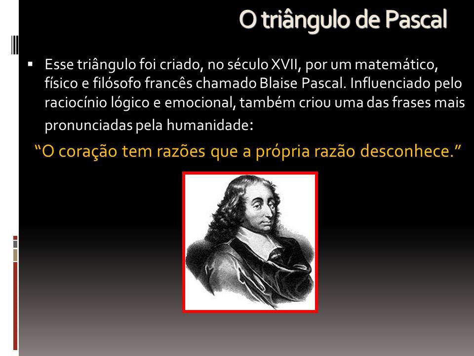 O triângulo de Pascal  Esse triângulo foi criado, no século XVII, por um matemático, físico e filósofo francês chamado Blaise Pascal. Influenciado pe