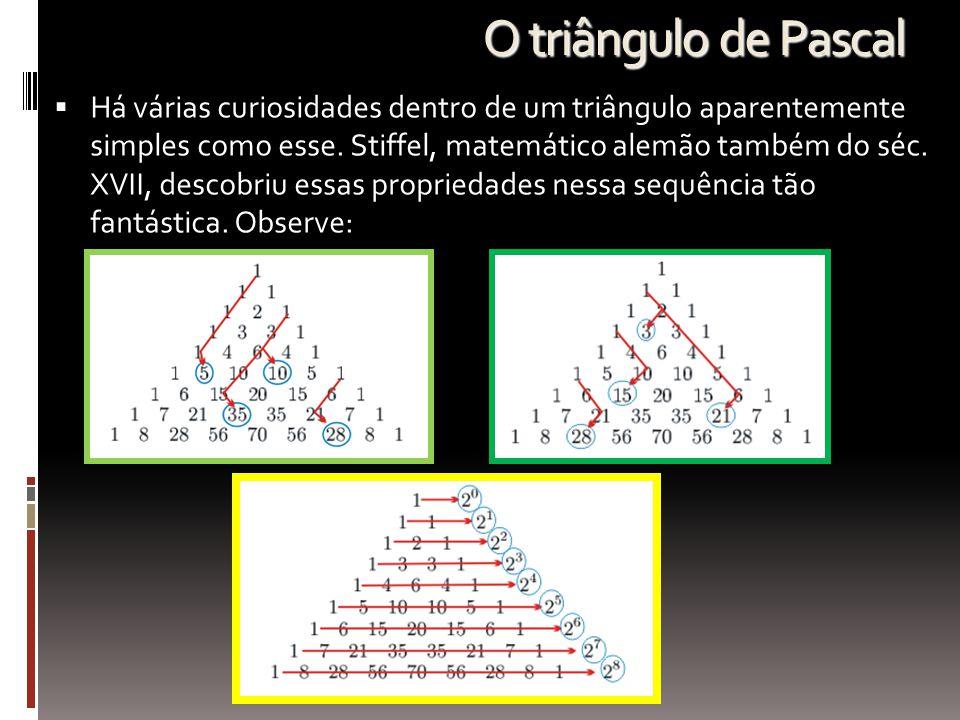 O triângulo de Pascal  Há várias curiosidades dentro de um triângulo aparentemente simples como esse. Stiffel, matemático alemão também do séc. XVII,