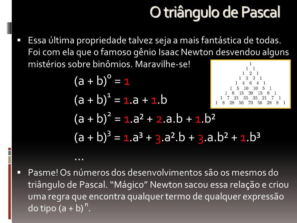 O triângulo de Pascal  Essa última propriedade talvez seja a mais fantástica de todas. Foi com ela que o famoso gênio Isaac Newton desvendou alguns m