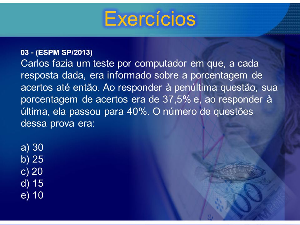 03 - (ESPM SP/2013) Carlos fazia um teste por computador em que, a cada resposta dada, era informado sobre a porcentagem de acertos até então. Ao resp