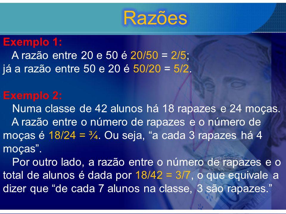 Exemplo 1: A razão entre 20 e 50 é 20/50 = 2/5; já a razão entre 50 e 20 é 50/20 = 5/2. Exemplo 2: Numa classe de 42 alunos há 18 rapazes e 24 moças.