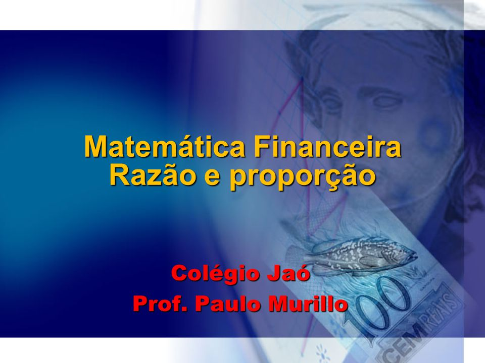 Matemática Financeira Razão e proporção Colégio Jaó Prof. Paulo Murillo