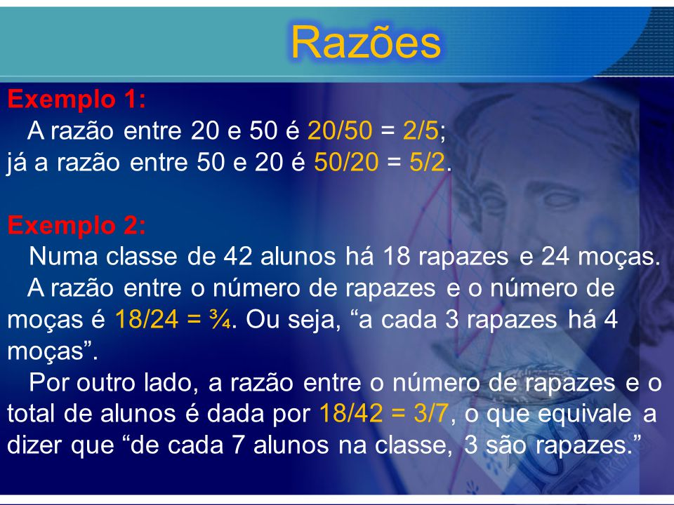 Exemplo 1: A razão entre 20 e 50 é 20/50 = 2/5; já a razão entre 50 e 20 é 50/20 = 5/2.