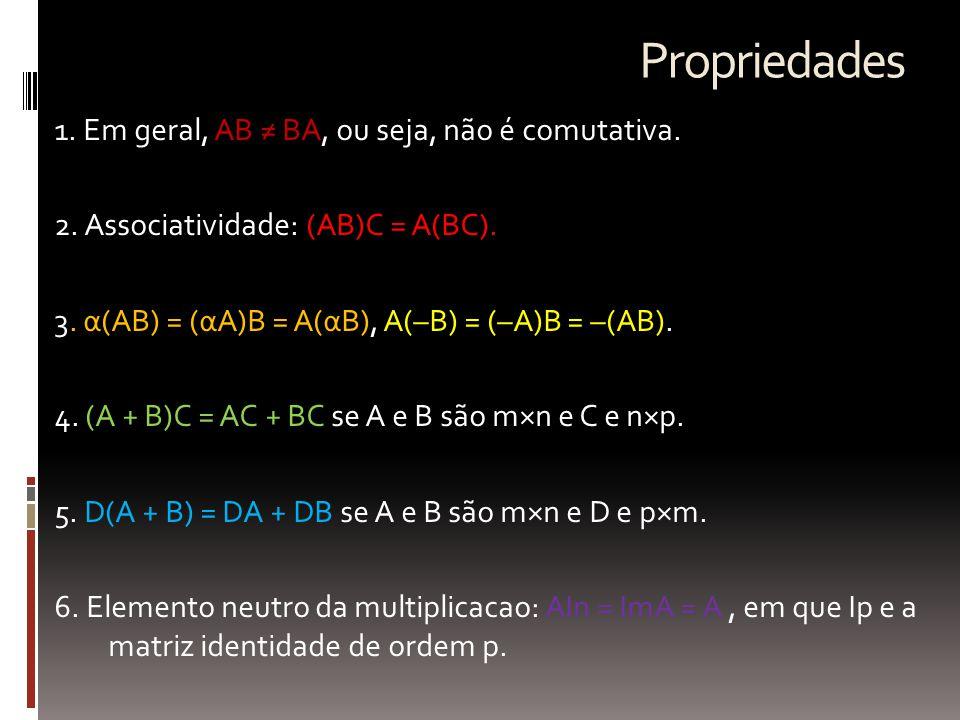 Propriedades 1. Em geral, AB ≠ BA, ou seja, não é comutativa. 2. Associatividade: (AB)C = A(BC). 3. α(AB) = (αA)B = A(αB), A(–B) = (–A)B = –(AB). 4. (