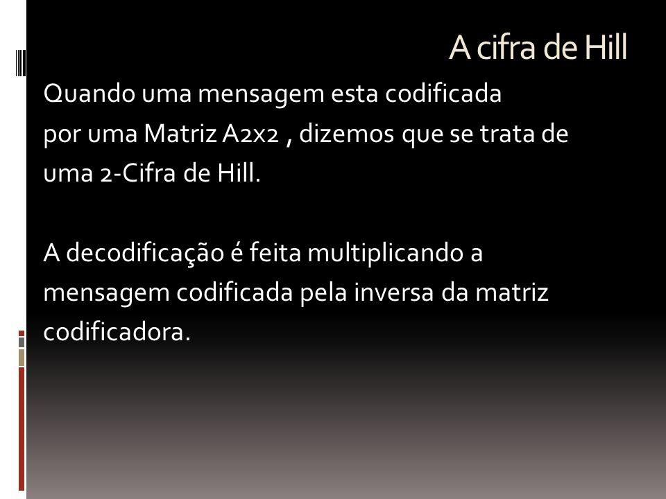 A cifra de Hill Quando uma mensagem esta codificada por uma Matriz A2x2, dizemos que se trata de uma 2-Cifra de Hill. A decodificação é feita multipli