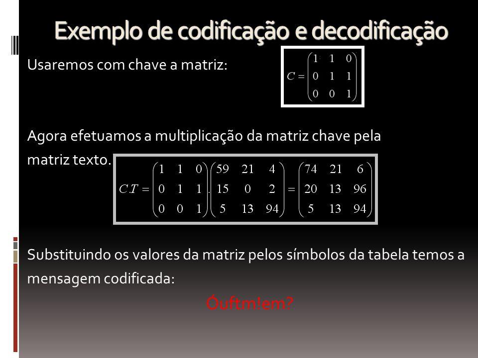 Exemplo de codificação e decodificação Usaremos com chave a matriz: Agora efetuamos a multiplicação da matriz chave pela matriz texto. Substituindo os