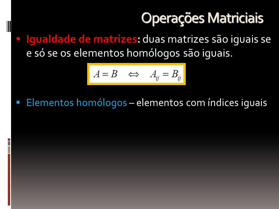 Operações Matriciais  Igualdade de matrizes: duas matrizes são iguais se e só se os elementos homólogos são iguais.  Elementos homólogos – elementos