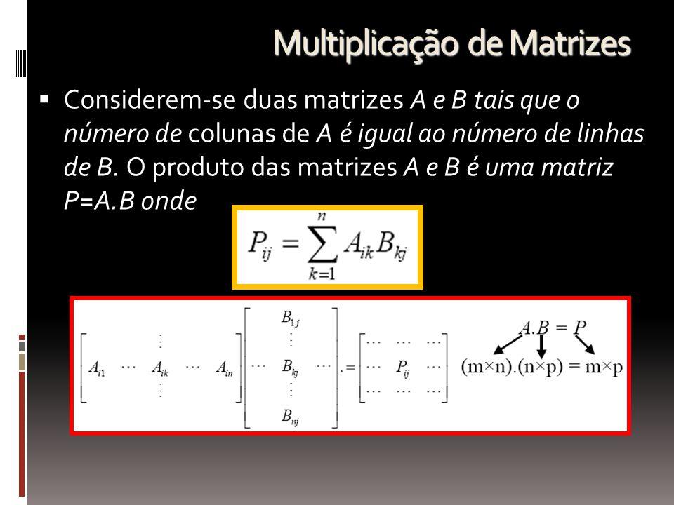 Multiplicação de Matrizes  Considerem-se duas matrizes A e B tais que o número de colunas de A é igual ao número de linhas de B. O produto das matriz