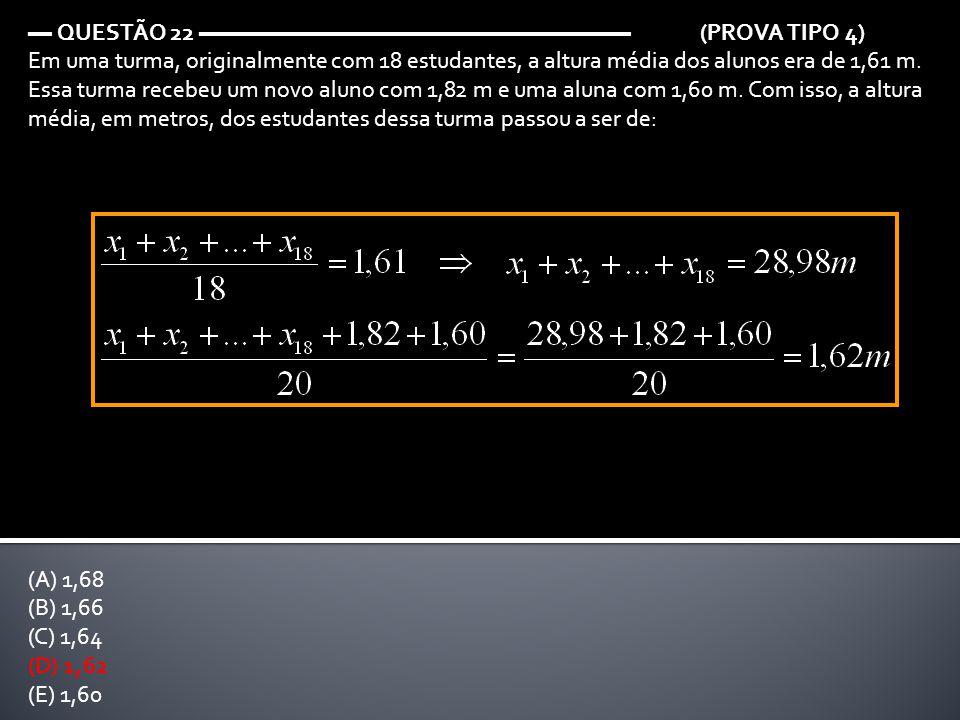 ▬ QUESTÃO 22 ▬▬▬▬▬▬▬▬▬▬▬▬▬▬▬▬▬▬ (PROVA TIPO 4) Em uma turma, originalmente com 18 estudantes, a altura média dos alunos era de 1,61 m. Essa turma rece