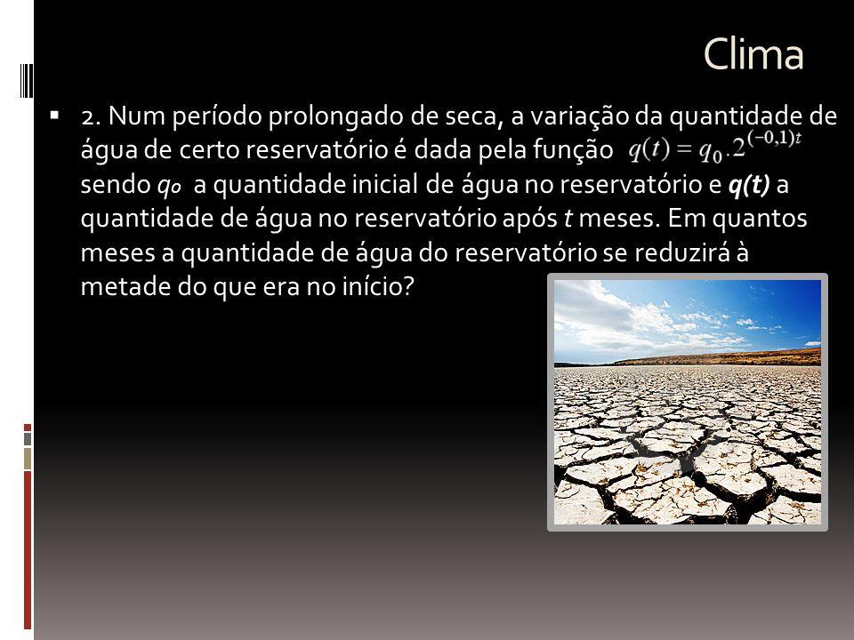 Clima  2. Num período prolongado de seca, a variação da quantidade de água de certo reservatório é dada pela função sendo q o a quantidade inicial de