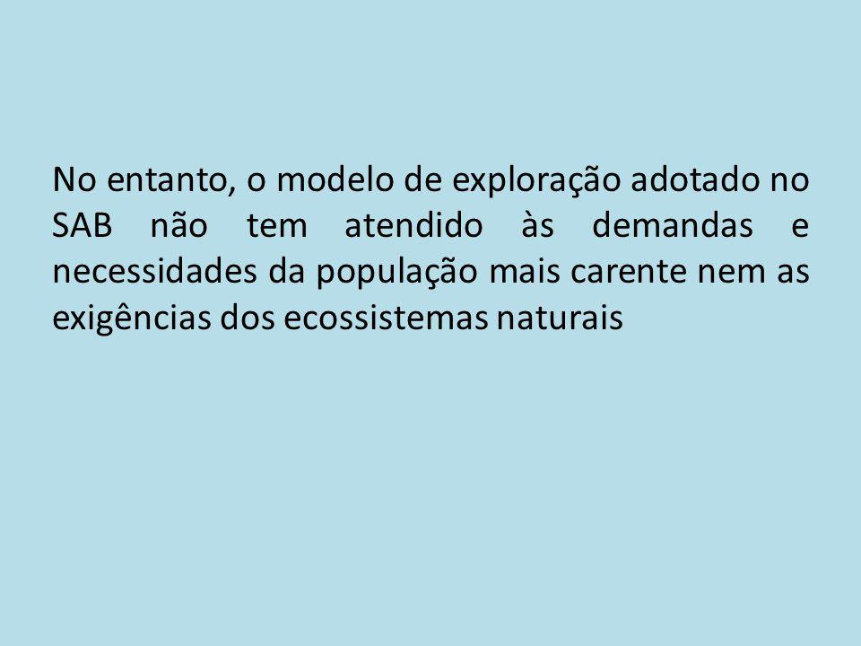 No entanto, o modelo de exploração adotado no SAB não tem atendido às demandas e necessidades da população mais carente nem as exigências dos ecossist