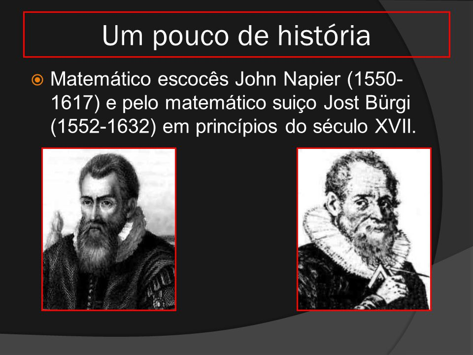 Um pouco de história  Matemático escocês John Napier (1550- 1617) e pelo matemático suiço Jost Bürgi (1552-1632) em princípios do século XVII.