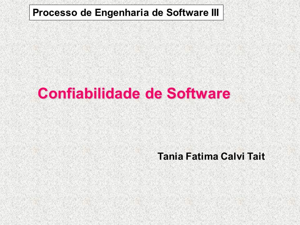 Confiabilidade de Software Tania Fatima Calvi Tait Processo de Engenharia de Software III