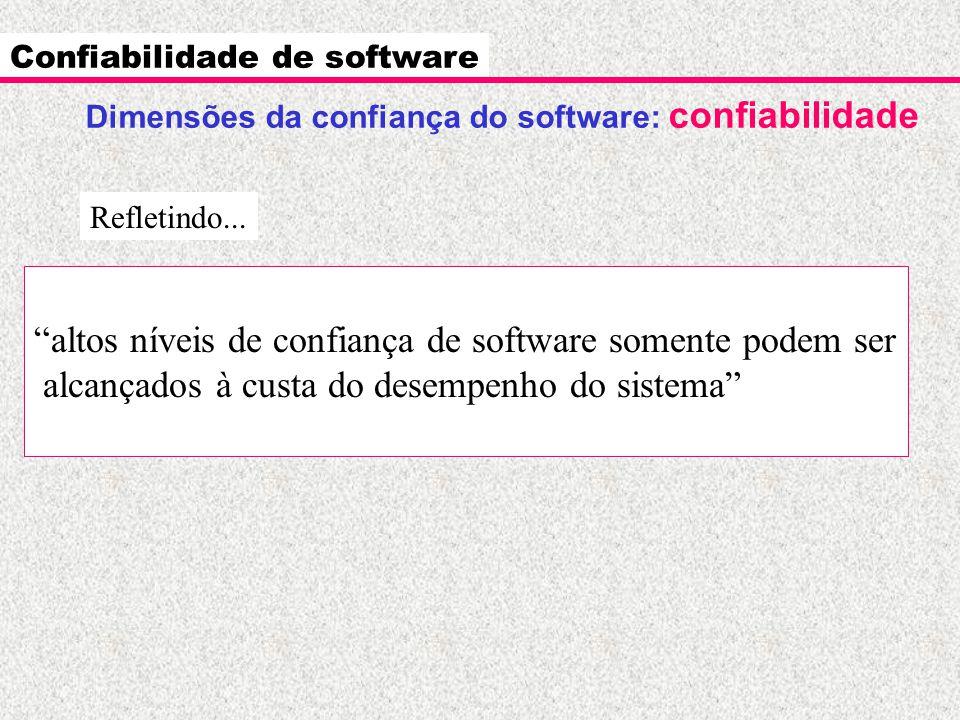 """Confiabilidade de software """"altos níveis de confiança de software somente podem ser alcançados à custa do desempenho do sistema"""" Refletindo... Dimensõ"""