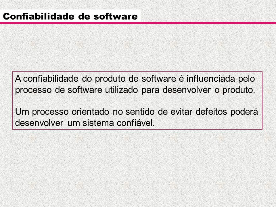 Confiabilidade de software A confiabilidade do produto de software é influenciada pelo processo de software utilizado para desenvolver o produto. Um p