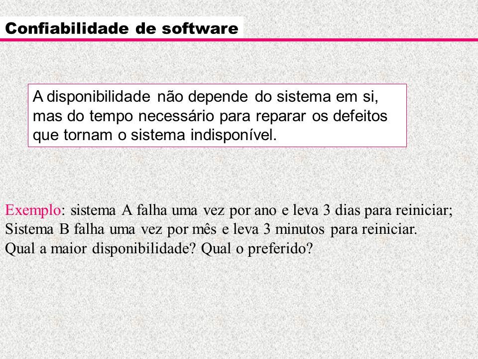 Confiabilidade de software Exemplo: sistema A falha uma vez por ano e leva 3 dias para reiniciar; Sistema B falha uma vez por mês e leva 3 minutos par