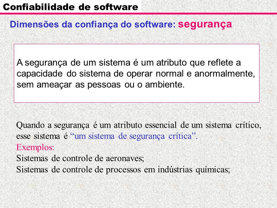 Dimensões da confiança do software: segurança Confiabilidade de software A segurança de um sistema é um atributo que reflete a capacidade do sistema d