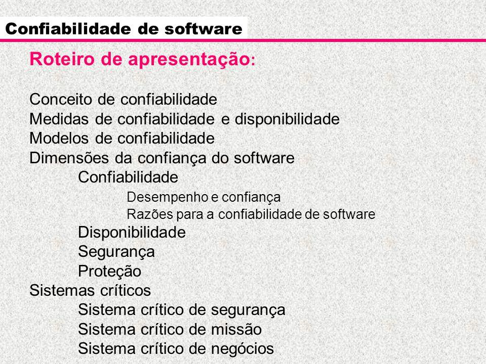 Confiabilidade de software Roteiro de apresentação : Conceito de confiabilidade Medidas de confiabilidade e disponibilidade Modelos de confiabilidade