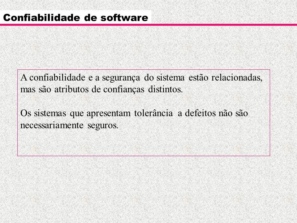 Confiabilidade de software A confiabilidade e a segurança do sistema estão relacionadas, mas são atributos de confianças distintos. Os sistemas que ap