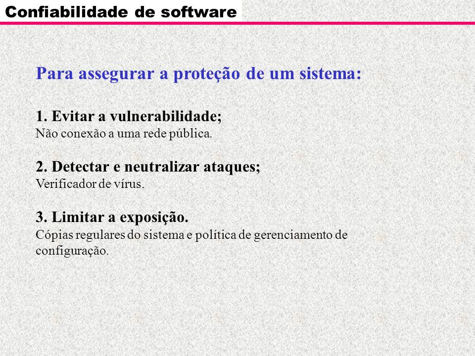Confiabilidade de software Para assegurar a proteção de um sistema: 1. Evitar a vulnerabilidade; Não conexão a uma rede pública. 2. Detectar e neutral