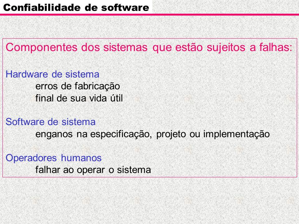 Confiabilidade de software Componentes dos sistemas que estão sujeitos a falhas: Hardware de sistema erros de fabricação final de sua vida útil Softwa