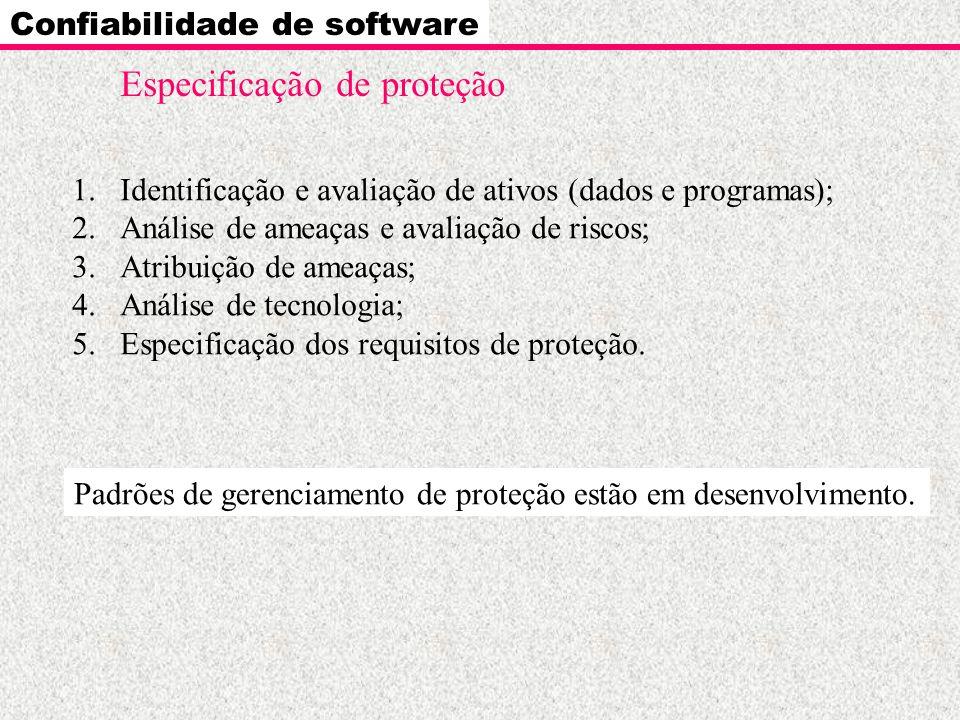 Confiabilidade de software Especificação de proteção 1.Identificação e avaliação de ativos (dados e programas); 2.Análise de ameaças e avaliação de ri